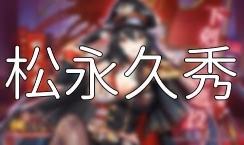 放置少女「松永久秀」評価&考察【UR副将(下剋上の悪役)】